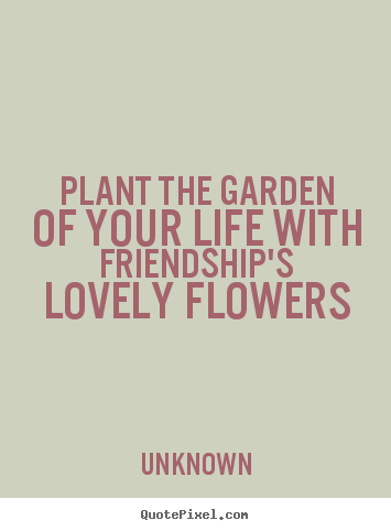 Sayings about friendship - Plant the garden of your life with friendship's lovely flowers