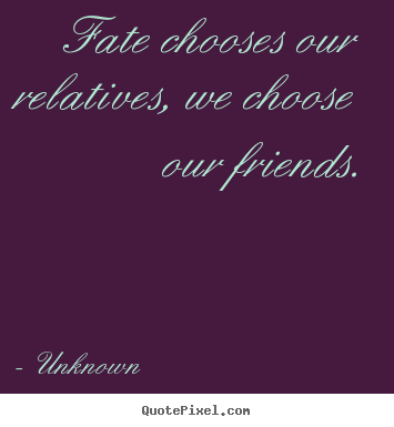 Quotes about friendship - Fate chooses our relatives, we choose our friends.