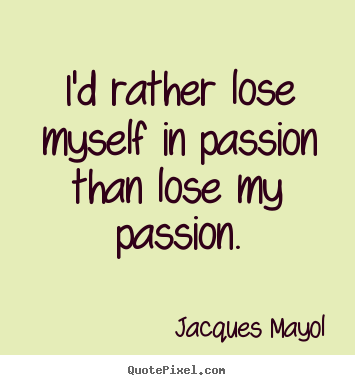 I'd rather lose myself in passion than lose my passion. Jacques Mayol famous friendship quote