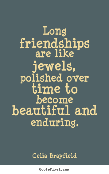 Make custom picture quote about friendship - Long friendships are like jewels, polished over time to becomebeautiful..