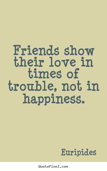Create custom picture quotes about friendship - Friends show their love in times of trouble, not in happiness.