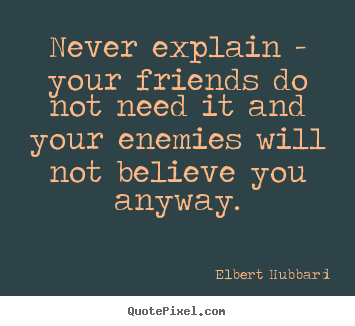 Quotes about friendship - Never explain - your friends do not need it and your enemies will..