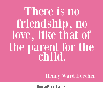 Henry Ward Beecher picture quotes - There is no friendship, no love, like that of the parent for.. - Friendship quotes