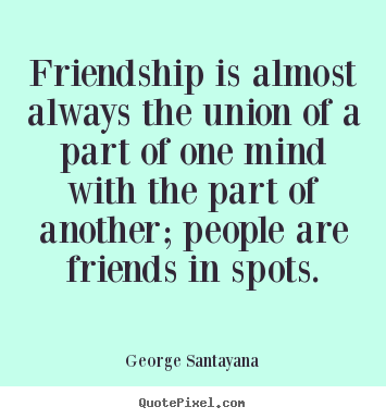 Friendship is almost always the union of a part of one mind.. George Santayana good friendship quotes