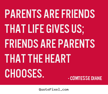 Comtesse Diane picture quotes - Parents are friends that life gives us; friends are.. - Friendship quotes