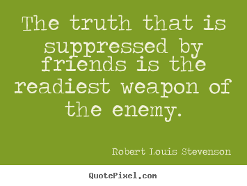 Friendship quote - The truth that is suppressed by friends is the readiest weapon of..