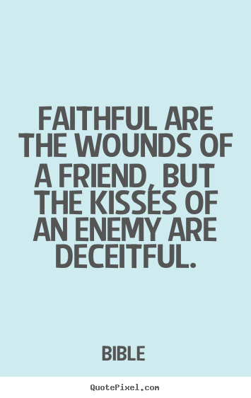 Create graphic picture quotes about friendship - Faithful are the wounds of a friend, but the kisses..