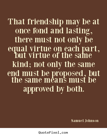 Friendship quotes - That friendship may be at once fond and lasting, there must not only..
