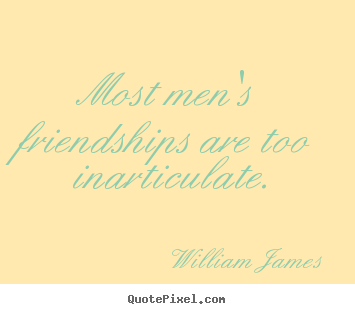 Design picture quotes about friendship - Most men's friendships are too inarticulate.