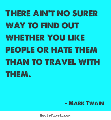 There ain't no surer way to find out whether you like.. Mark Twain greatest friendship sayings