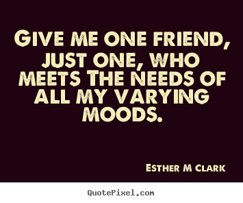 Esther M Clark poster quotes - Give me one friend, just one, who meets the needs.. - Friendship quote