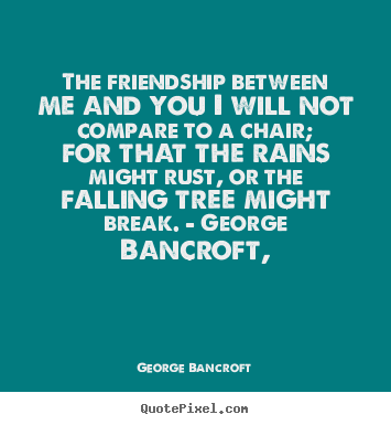 George Bancroft picture quote - The friendship between me and you i will not compare to a chair; for that.. - Friendship sayings