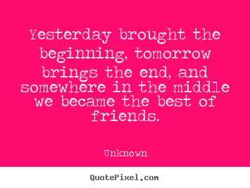 Unknown picture quotes - Yesterday brought the beginning, tomorrow brings the end, and somewhere.. - Friendship quote