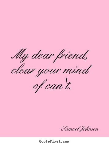 Quotes about friendship - My dear friend, clear your mind of can't.