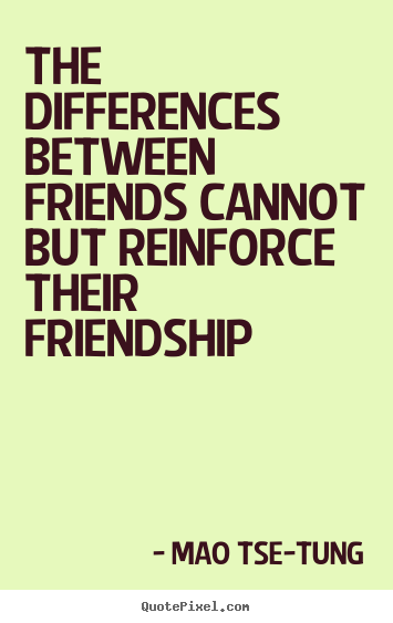 Quotes about friendship - The differences between friends cannot but reinforce their..
