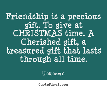 Friendship quote - Friendship is a precious gift. to give at christmas..