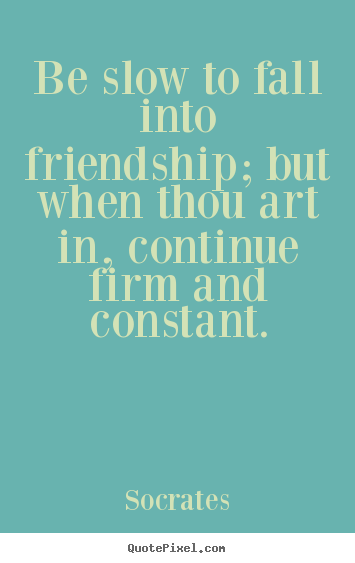 Quote about friendship - Be slow to fall into friendship; but when thou art in, continue..
