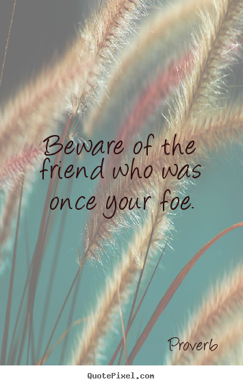 Beware of the friend who was once your foe. Proverb famous friendship quotes