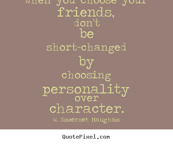 When you choose your friends, don't be short-changed.. W. Somerset Maugham great friendship quote