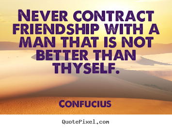 Confucius picture sayings - Never contract friendship with a man that is not better than thyself. - Friendship quotes