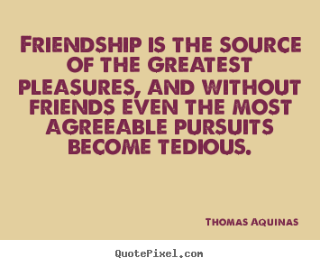 Friendship quotes - Friendship is the source of the greatest pleasures, and without friends..