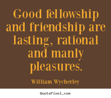 Good fellowship and friendship are lasting,.. William Wycherley popular friendship quote