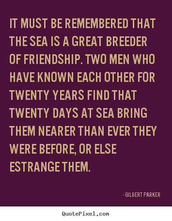Quote about friendship - It must be remembered that the sea is a great breeder..