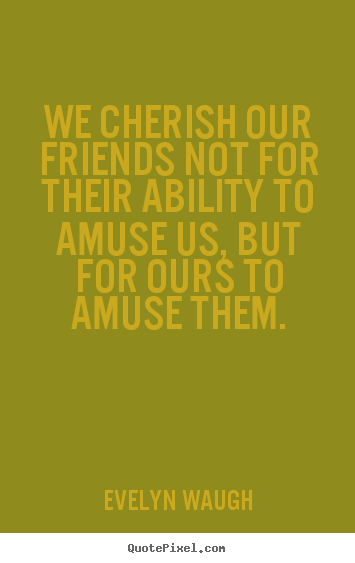 Evelyn Waugh image quotes - We cherish our friends not for their ability to amuse us,.. - Friendship quote