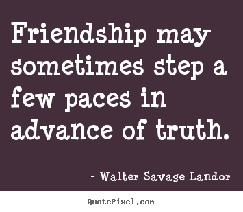 Design picture quotes about friendship - Friendship may sometimes step a few paces in advance of truth.