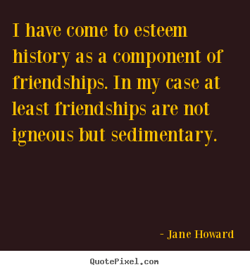 Jane Howard picture quotes - I have come to esteem history as a component of friendships. in my.. - Friendship quote