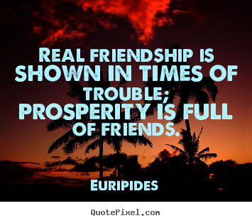 Real friendship is shown in times of trouble; prosperity.. Euripides popular friendship quotes
