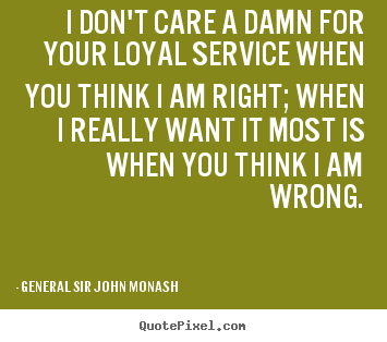 Design photo quotes about friendship - I don't care a damn for your loyal service when you..