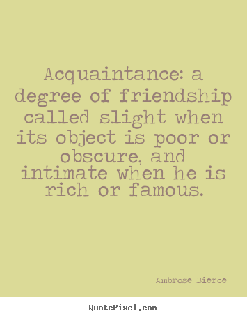 Acquaintance: a degree of friendship called slight.. Ambrose Bierce great friendship sayings