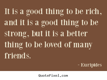 Friendship quote - It is a good thing to be rich, and it is a..