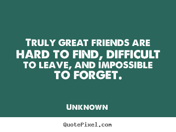 Unknown picture quotes - Truly great friends are hard to find, difficult to leave,.. - Friendship quotes