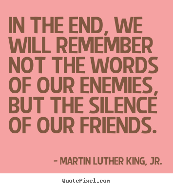 Friendship quote - In the end, we will remember not the words of..