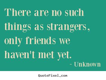 Unknown picture quotes - There are no such things as strangers, only friends we.. - Friendship sayings