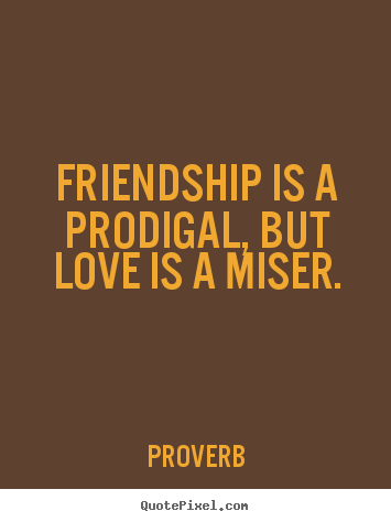 Design image quote about friendship - Friendship is a prodigal, but love is a miser.