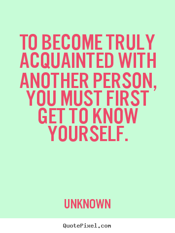 Friendship quote - To become truly acquainted with another person, you must first get to..
