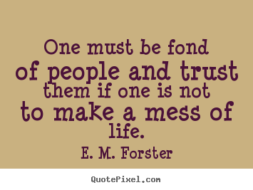 One must be fond of people and trust them if one is.. E. M. Forster best friendship quotes