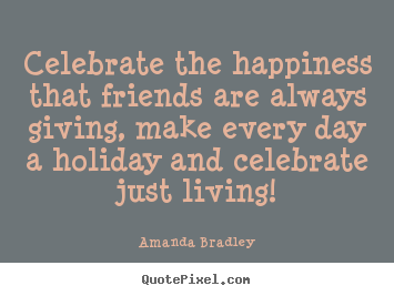 Friendship quotes - Celebrate the happiness that friends are always giving, make..