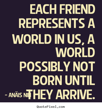 Anäis Nin picture sayings - Each friend represents a world in us, a world possibly.. - Friendship quotes