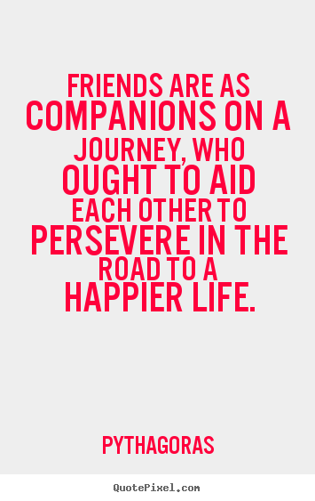 Friendship quotes - Friends are as companions on a journey, who ought to aid each other to..