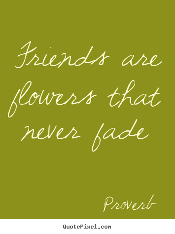 Proverb picture quotes - Friends are flowers that never fade - Friendship quotes