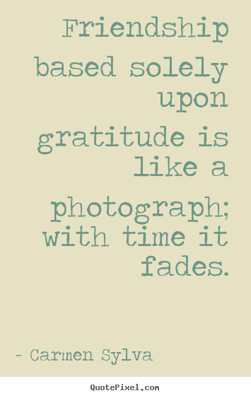 Design custom poster quote about friendship - Friendship based solely upon gratitude is like a photograph; with time..
