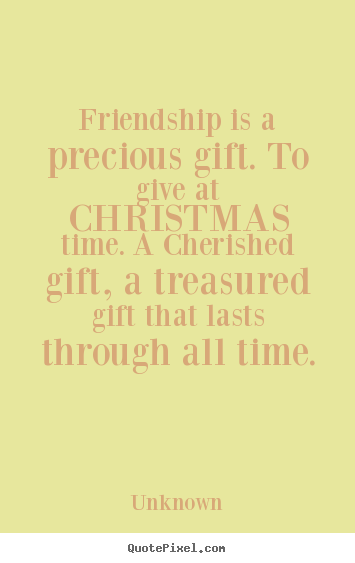 Friendship is a precious gift. to give at christmas time... Unknown  friendship quotes