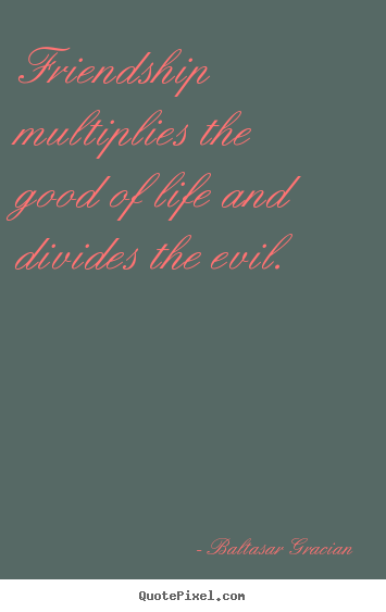 Friendship quotes - Friendship multiplies the good of life and..