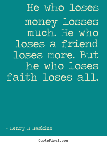 Henry H Haskins picture quotes - He who loses money losses much. he who loses a friend loses more... - Friendship quote