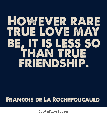 Quotes about friendship - However rare true love may be, it is less so than true friendship.