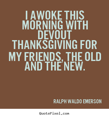 Make custom photo quotes about friendship - I awoke this morning with devout thanksgiving for my friends,..